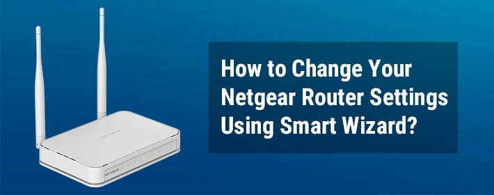 How To Change Your Netgear Router Settings Using Smart Wizard?