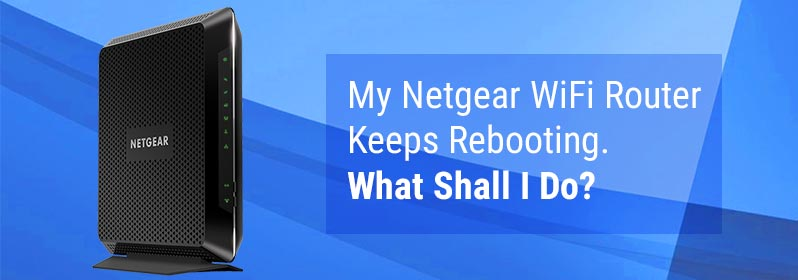 My Netgear WiFi Router Keeps Rebooting. What Shall I Do?
